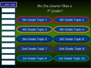 Are You Smarter Than a 5th Grader? 1,000,000 5th Grade Topic 1 5th Grade Topi