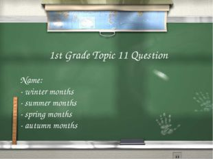 1st Grade Topic 11 Question Name: - winter months - summer months - spring mo