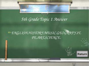5th Grade Topic 1 Answer ENGLISH,HISTORY,MUSIC,GEOGRAFY,IT,PE,ART,SCIENCE. Re