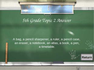 5th Grade Topic 2 Answer A bag, a pencil sharpener, a ruler, a pencil case, a