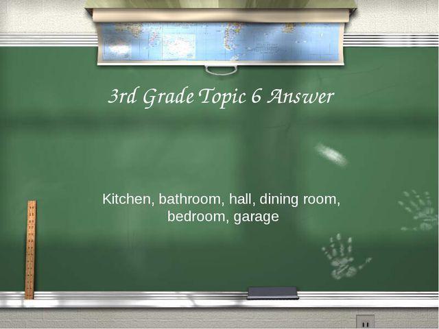 3rd Grade Topic 6 Answer Kitchen, bathroom, hall, dining room, bedroom, garage