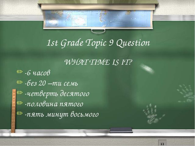 1st Grade Topic 9 Question WHAT TIME IS IT? -6 часов -без 20 –ти семь -четвер...