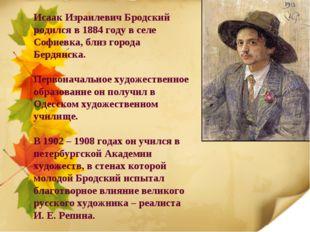 Исаак Израилевич Бродский родился в 1884 году в селе Софиевка, близ города Бе