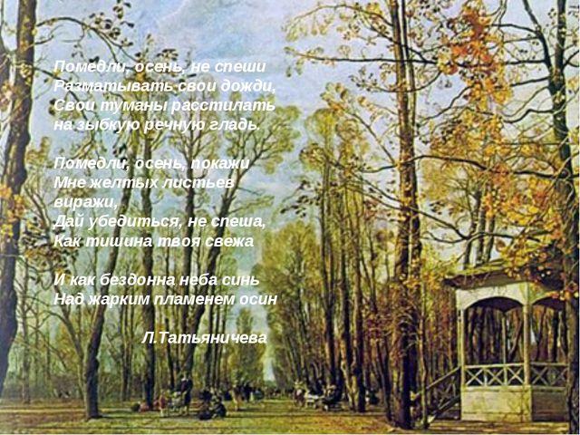 Помедли, осень, не спеши Разматывать свои дожди, Свои туманы расстилать на зы...