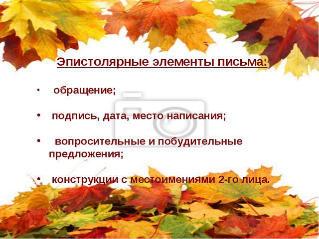 Эпистолярные элементы письма: обращение; подпись, дата, место написания; вопр...