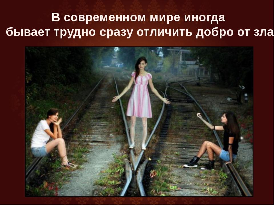 В современном мире иногда бывает трудно сразу отличить добро от зла