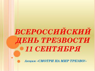 ВСЕРОССИЙСКИЙ ДЕНЬ ТРЕЗВОСТИ 11 СЕНТЯБРЯ Акция «СМОТРИ НА МИР ТРЕЗВО!»
