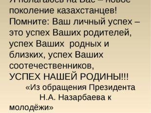 Я полагаюсь на Вас – новое поколение казахстанцев! Помните: Ваш личный успех