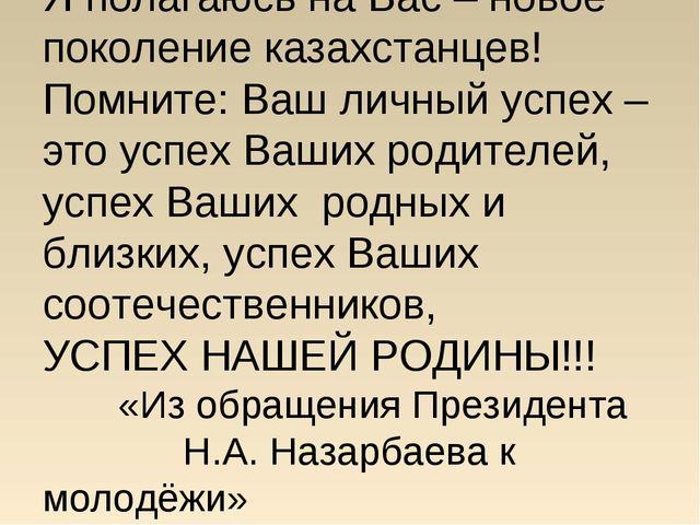 Я полагаюсь на Вас – новое поколение казахстанцев! Помните: Ваш личный успех...