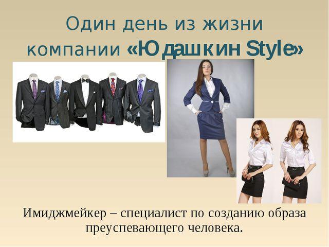 Один день из жизни компании «Юдашкин Style» Имиджмейкер – специалист по созда...
