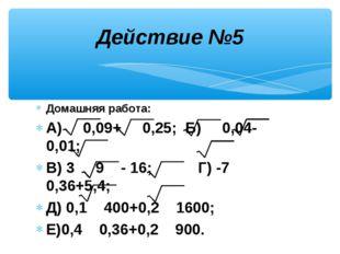 Домашняя работа: А) 0,09+ 0,25; Б) 0,04- 0,01; В) 3 9 - 16; Г) -7 0,36+5,4; Д