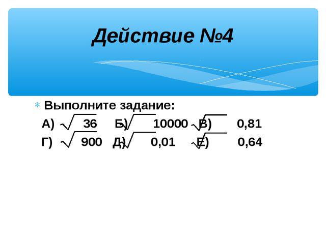 Выполните задание: А) 36 Б) 10000 В) 0,81 Г) 900 Д) 0,01 Е) 0,64 Действие №4