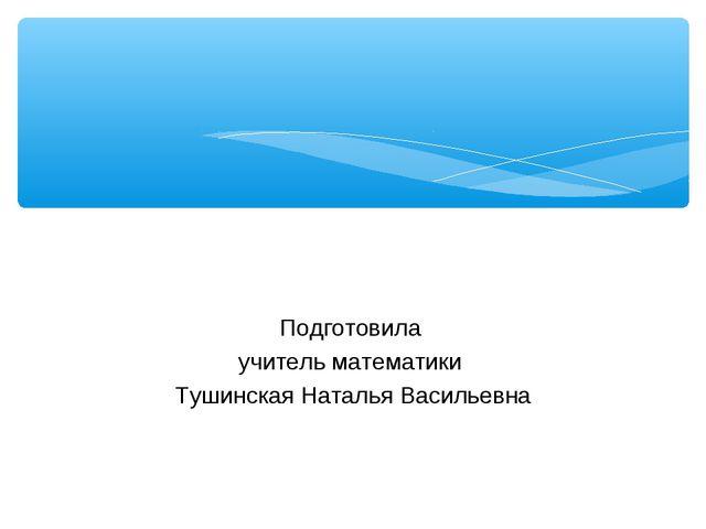 Подготовила учитель математики Тушинская Наталья Васильевна