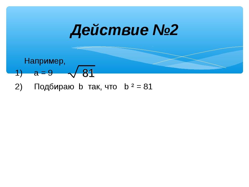 Действие №2 Например, 1) a = 9 2) Подбираю b так, что b ² = 81 81
