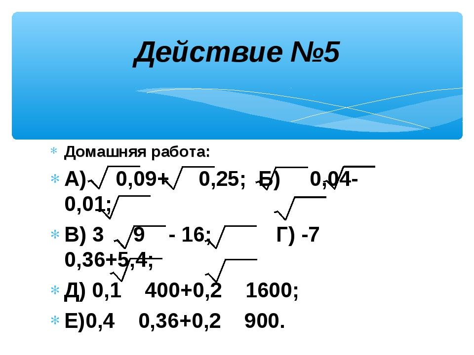 Домашняя работа: А) 0,09+ 0,25; Б) 0,04- 0,01; В) 3 9 - 16; Г) -7 0,36+5,4; Д...