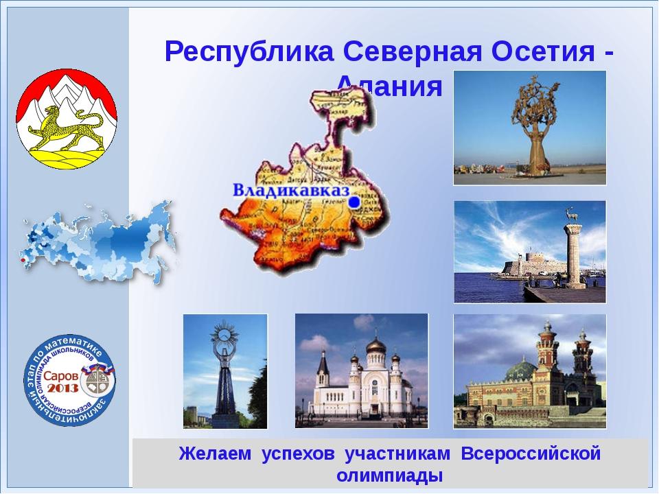 Желаем успехов участникам Всероссийской олимпиады Республика Северная Осетия...