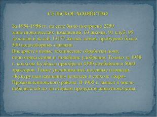 СЕЛЬСКОЕ ХОЗЯЙСТВО За 1954-1958 гг. на селе было построено 2259 животноводчес