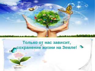 Только от нас зависит, сохранение жизни на Земле!