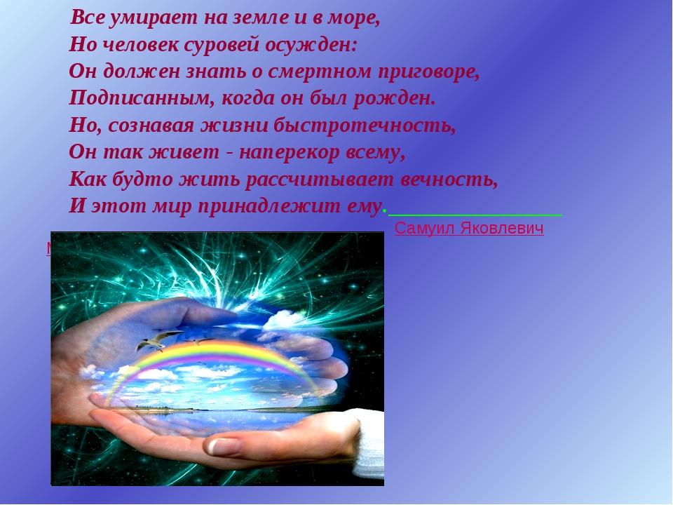 Все умирает на земле и в море, Но человек суровей осужден: Он должен знать о...