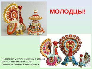 МОЛОДЦЫ! Подготовил учитель начальный классов МКОУ Новобелянская СОШ Орищенко