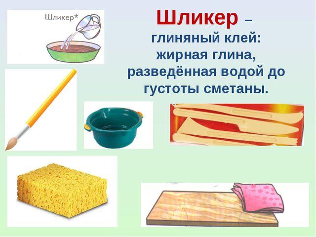 Шликер – глиняный клей: жирная глина, разведённая водой до густоты сметаны.