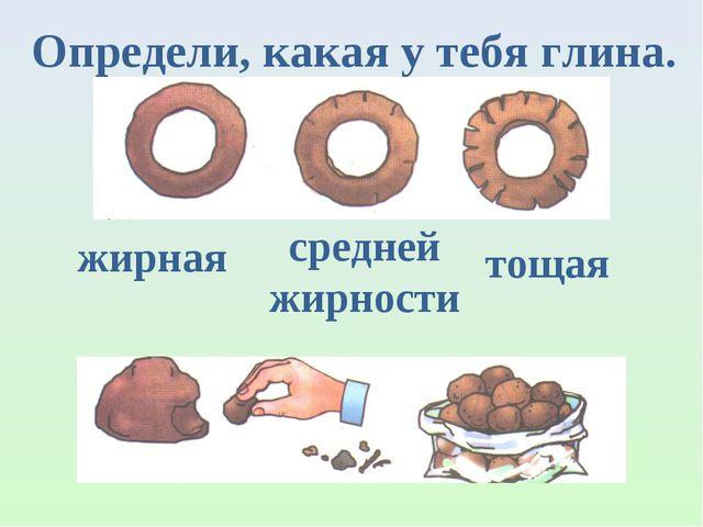 Определи, какая у тебя глина. жирная средней жирности тощая