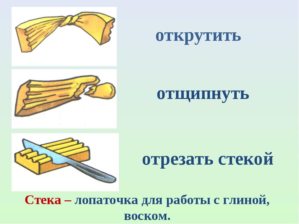 открутить отщипнуть отрезать стекой Стека – лопаточка для работы с глиной, во...