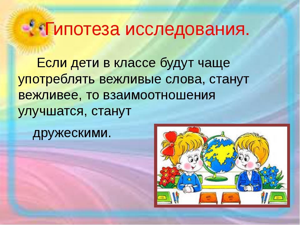 Гипотеза исследования. Если дети в классе будут чаще употреблять вежливые сло...