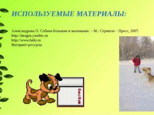 ИСПОЛЬЗУЕМЫЕ МАТЕРИАЛЫ: Александрова О. Собаки большие ималенькие. – М.: Стр