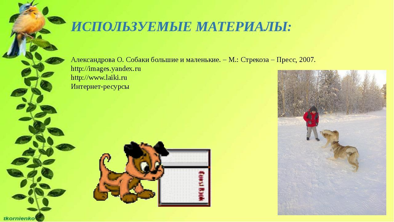 ИСПОЛЬЗУЕМЫЕ МАТЕРИАЛЫ: Александрова О. Собаки большие ималенькие. – М.: Стр...