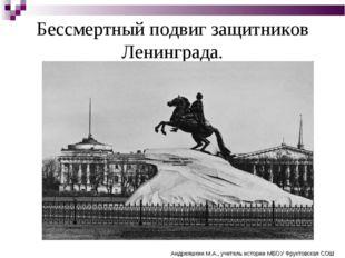 Бессмертный подвиг защитников Ленинграда. Андреяшкин М.А., учитель истории МБ
