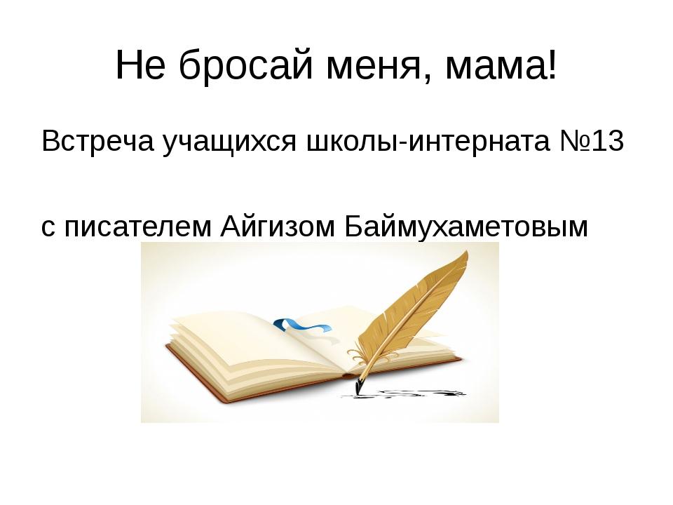Не бросай меня, мама! Встреча учащихся школы-интерната №13 с писателем Айгизо...