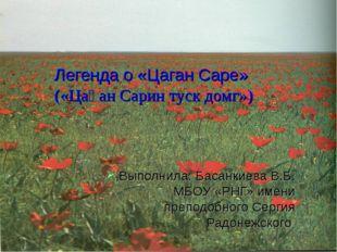 Легенда о «Цаган Саре» («Цаһан Сарин туск домг») Выполнила: Басанкиева В.Б. М