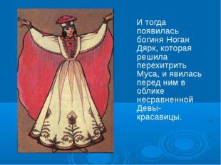 И тогда появилась богиня Ноган Дярк, которая решила перехитрить Муса, и явил