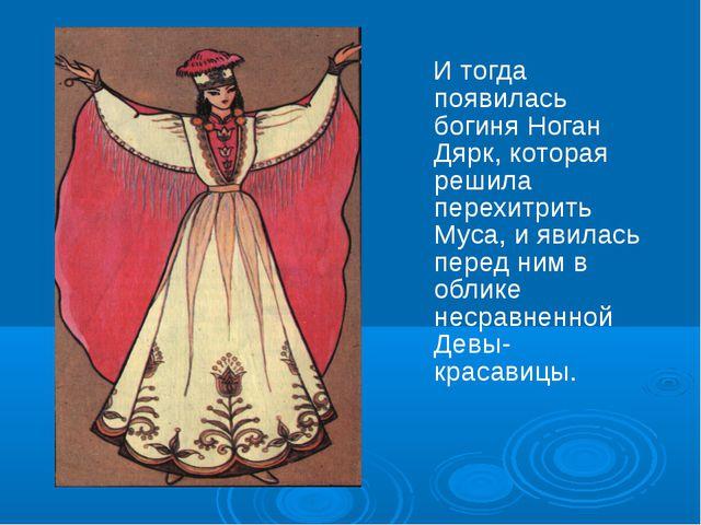 И тогда появилась богиня Ноган Дярк, которая решила перехитрить Муса, и явил...