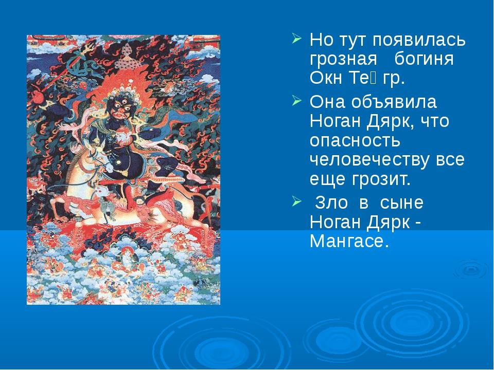 Но тут появилась грозная богиня Окн Теңгр. Она объявила Ноган Дярк, что опасн...