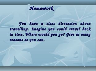Homework You have a class discussion about travelling. Imagine you could tra