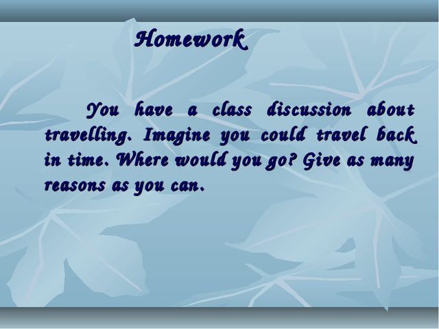 Homework You have a class discussion about travelling. Imagine you could tra...