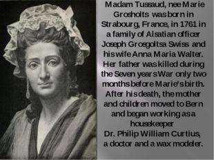 Madam Tussaud, nee Marie Grosholts was born in Strabourg, France, in 1761 in