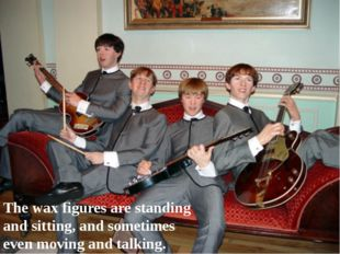 The wax figures are standing and sitting, and sometimes even moving and talki