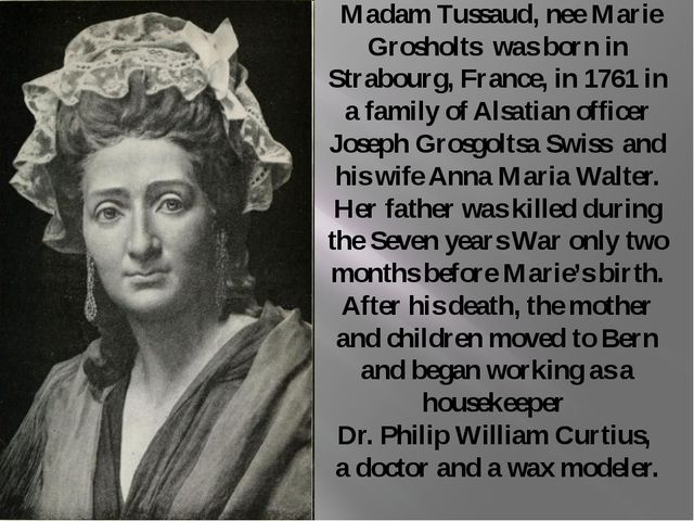 Madam Tussaud, nee Marie Grosholts was born in Strabourg, France, in 1761 in...