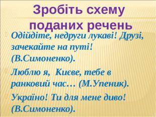 Одійдіте, недруги лукаві! Друзі, зачекайте на путі! (В.Симоненко). Люблю я, К