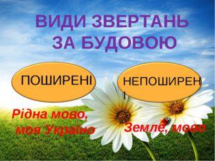 ВИДИ ЗВЕРТАНЬ ЗА БУДОВОЮ ПОШИРЕНІ НЕПОШИРЕНІ Рідна мово, моя Україно Земле, м