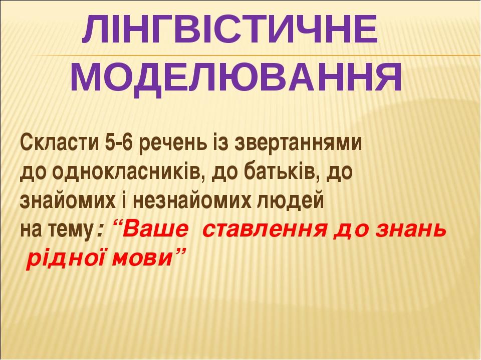 ЛІНГВІСТИЧНЕ МОДЕЛЮВАННЯ Скласти 5-6 речень із звертаннями до однокласників,...
