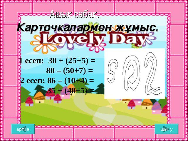 Ашық сабақ. Карточкалармен жұмыс. шығу артқа 1 есеп: 30 + (25+5) = 80 – (50+...