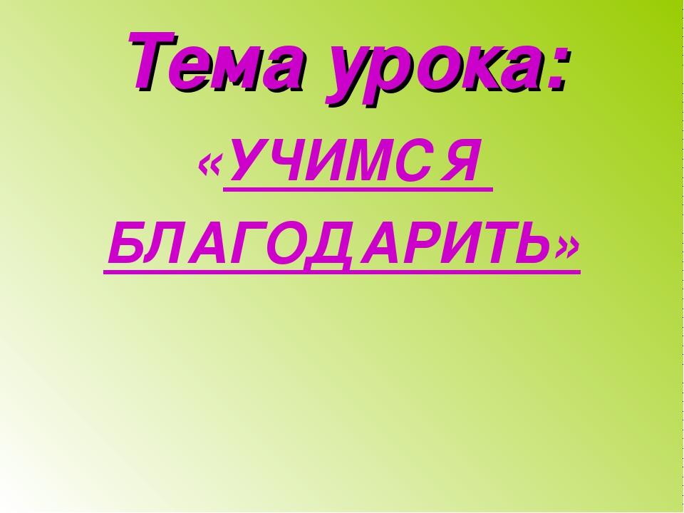 Тема урока: «УЧИМСЯ БЛАГОДАРИТЬ»