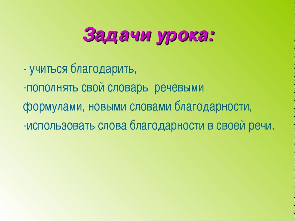 Задачи урока: - учиться благодарить, -пополнять свой словарь речевыми формул...
