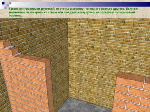Проем контролируем рулеткой, от стены и ширину - от одного края до другого. Е