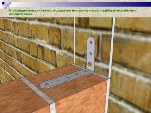 Чтобы привязаться к стенам, используем монтажную полосу, прибивая ее дюбелем