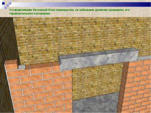 Устанавливаем бетонный блок перекрытия, не забываем уровнем проверить его гор